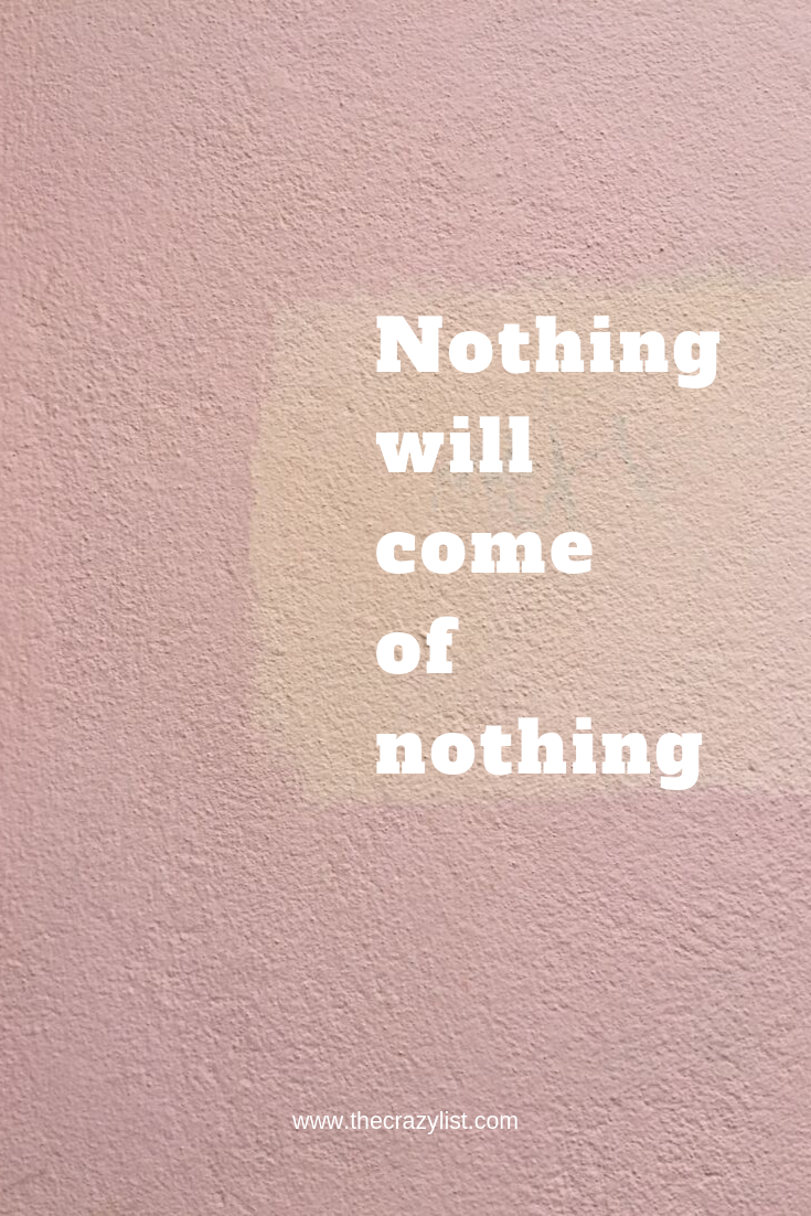 Monday motivation: Nothing will come of nothing