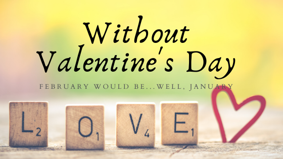 Without Valentine's Day...